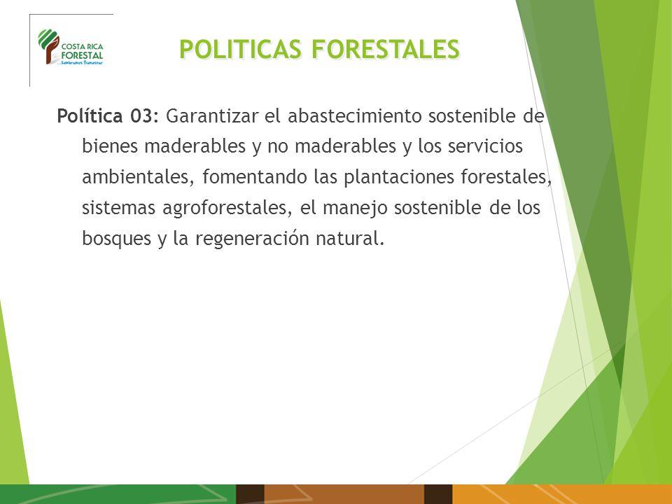 POLITICAS FORESTALES Política 03: Garantizar el abastecimiento sostenible de bienes maderables y no maderables y los servicios ambientales, fomentando las plantaciones forestales, sistemas agroforestales, el manejo sostenible de los bosques y la regeneración natural.