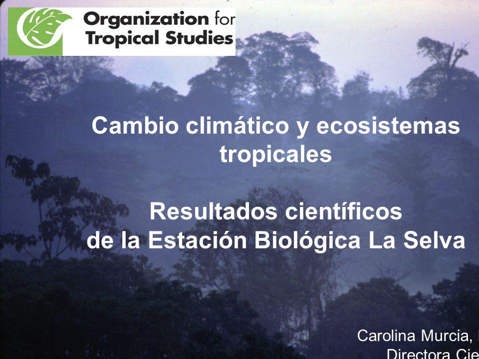 Cambio climático y ecosistemas tropicales Resultados científicos de la Estación Biológica La Selva Carolina Murcia, Ph.