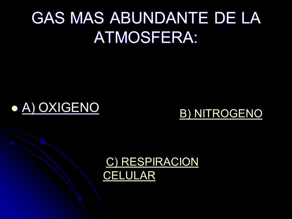 GAS MAS ABUNDANTE DE LA ATMOSFERA: A) OXIGENO A) OXIGENO A) OXIGENO A) OXIGENO B) NITROGENO C) RESPIRACION CELULARC) RESPIRACION CELULAR