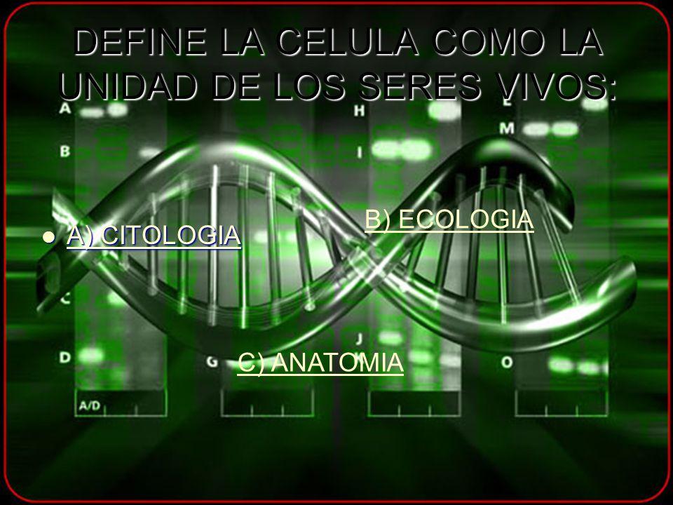 DEFINE LA CELULA COMO LA UNIDAD DE LOS SERES VIVOS: A) CITOLOGIA A) CITOLOGIA A) CITOLOGIA A) CITOLOGIA B) ECOLOGIA C) ANATOMIA