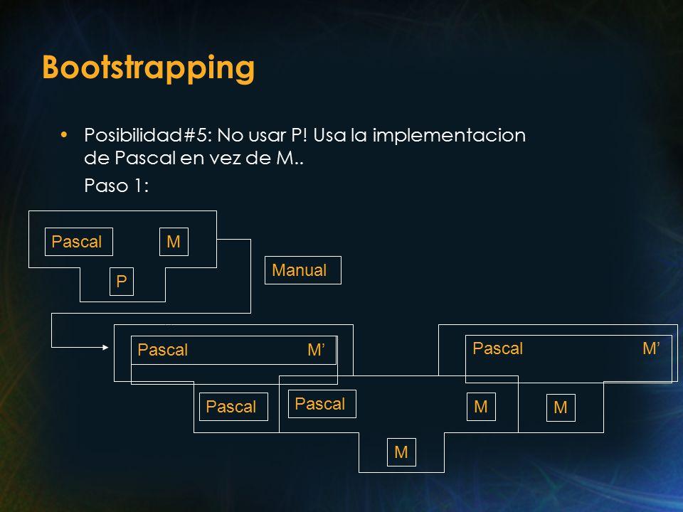 Bootstrapping Posibilidad#5: No usar P. Usa la implementacion de Pascal en vez de M..