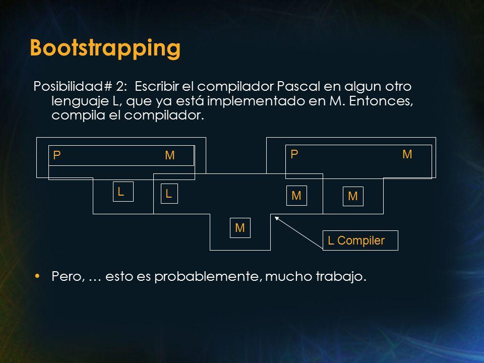 Bootstrapping Posibilidad# 2: Escribir el compilador Pascal en algun otro lenguaje L, que ya está implementado en M.