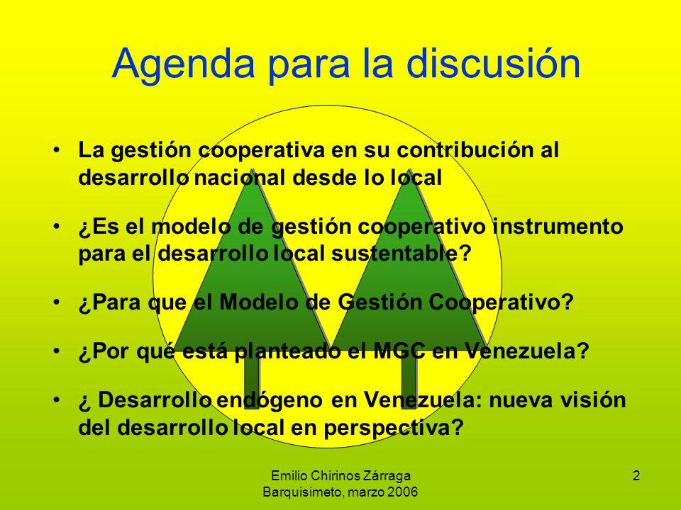 Emilio Chirinos Zárraga Barquisimeto, marzo 2006 2 Agenda para la discusión La gestión cooperativa en su contribución al desarrollo nacional desde lo local ¿Es el modelo de gestión cooperativo instrumento para el desarrollo local sustentable.