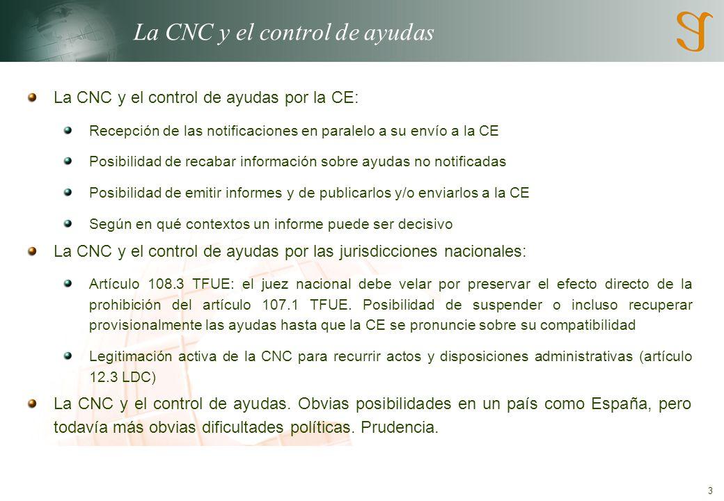 3 La CNC y el control de ayudas La CNC y el control de ayudas por la CE: Recepción de las notificaciones en paralelo a su envío a la CE Posibilidad de recabar información sobre ayudas no notificadas Posibilidad de emitir informes y de publicarlos y/o enviarlos a la CE Según en qué contextos un informe puede ser decisivo La CNC y el control de ayudas por las jurisdicciones nacionales: Artículo 108.3 TFUE: el juez nacional debe velar por preservar el efecto directo de la prohibición del artículo 107.1 TFUE.