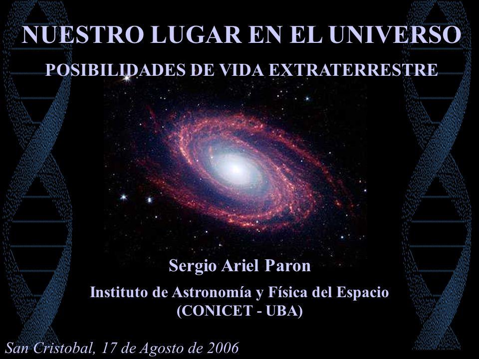 Sergio Ariel Paron Instituto de Astronomía y Física del Espacio (CONICET - UBA) POSIBILIDADES DE VIDA EXTRATERRESTRE NUESTRO LUGAR EN EL UNIVERSO San Cristobal, 17 de Agosto de 2006