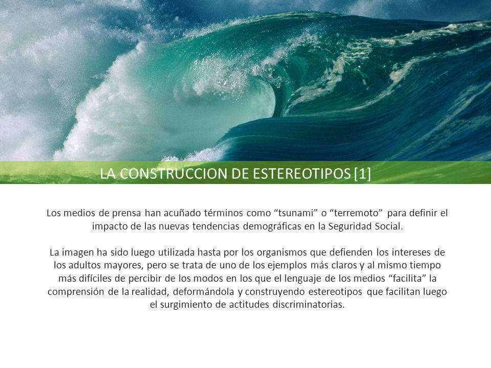 LA CONSTRUCCION DE ESTEREOTIPOS [1] Los medios de prensa han acuñado términos como tsunami o terremoto para definir el impacto de las nuevas tendencias demográficas en la Seguridad Social.