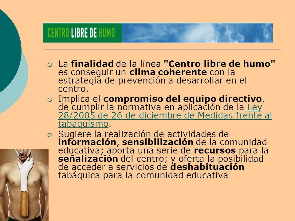  La finalidad de la línea Centro libre de humo es conseguir un clima coherente con la estrategia de prevención a desarrollar en el centro.