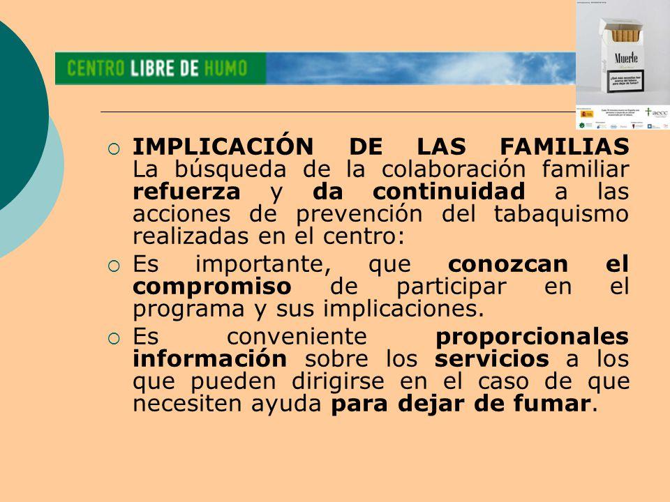  IMPLICACIÓN DE LAS FAMILIAS La búsqueda de la colaboración familiar refuerza y da continuidad a las acciones de prevención del tabaquismo realizadas en el centro:  Es importante, que conozcan el compromiso de participar en el programa y sus implicaciones.