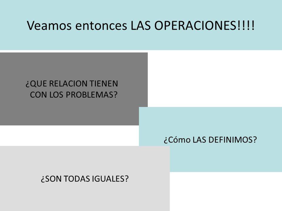 Veamos entonces LAS OPERACIONES!!!. ¿QUE RELACION TIENEN CON LOS PROBLEMAS.