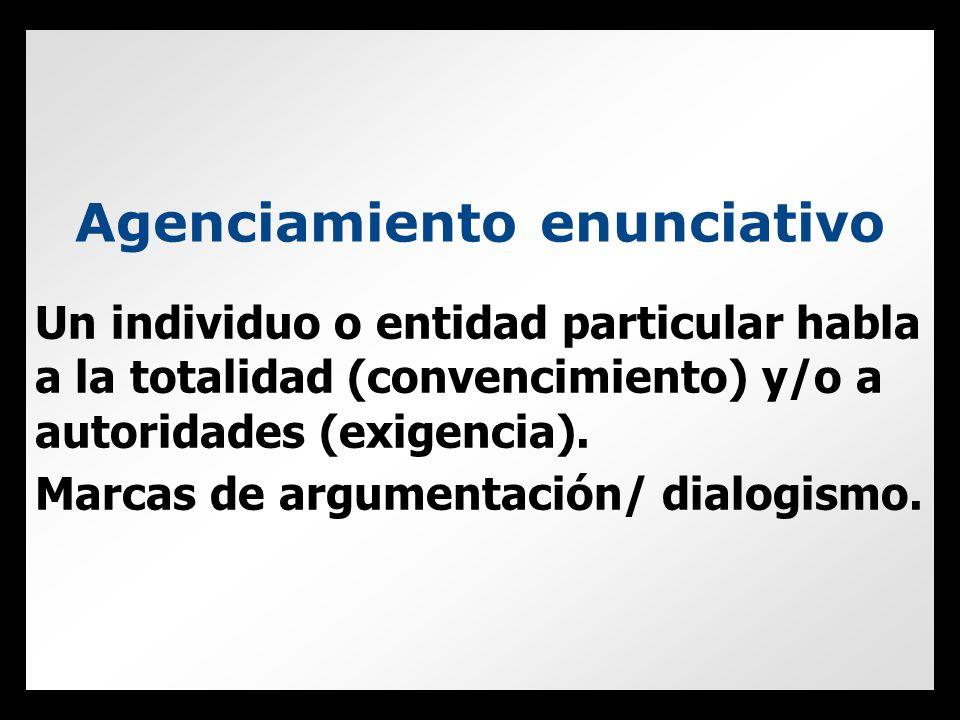 Agenciamiento enunciativo Un individuo o entidad particular habla a la totalidad (convencimiento) y/o a autoridades (exigencia).
