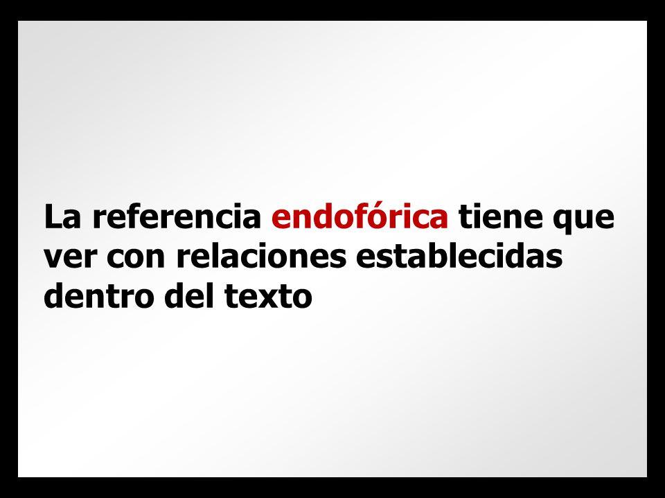 La referencia endofórica tiene que ver con relaciones establecidas dentro del texto