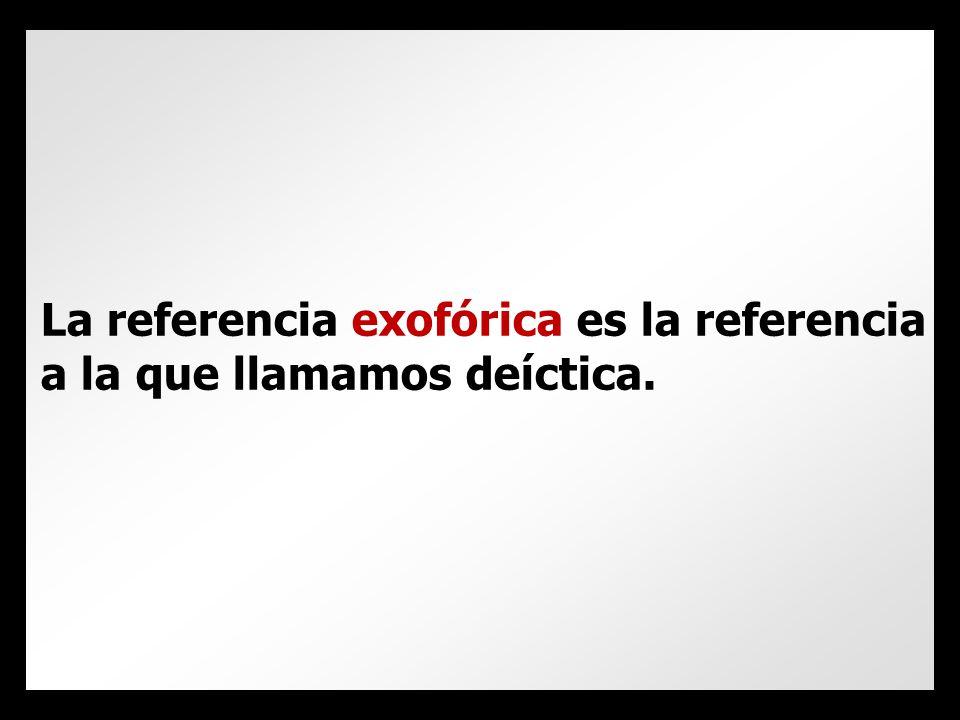 La referencia exofórica es la referencia a la que llamamos deíctica.