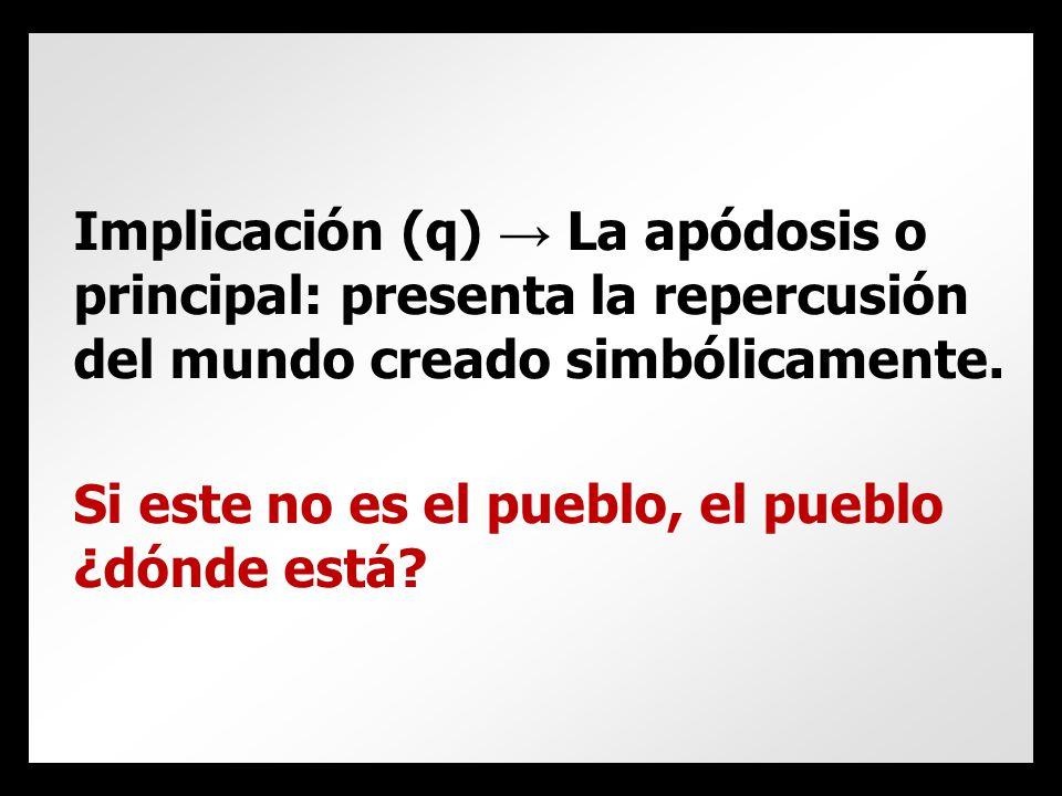 Implicación (q) → La apódosis o principal: presenta la repercusión del mundo creado simbólicamente.