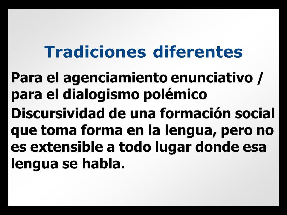 Tradiciones diferentes Para el agenciamiento enunciativo / para el dialogismo polémico Discursividad de una formación social que toma forma en la lengua, pero no es extensible a todo lugar donde esa lengua se habla.