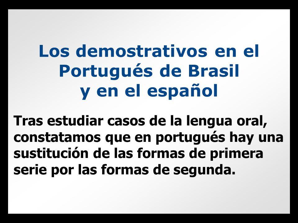 Los demostrativos en el Portugués de Brasil y en el español Tras estudiar casos de la lengua oral, constatamos que en portugués hay una sustitución de las formas de primera serie por las formas de segunda.