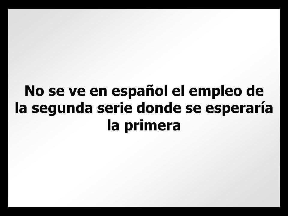 No se ve en español el empleo de la segunda serie donde se esperaría la primera