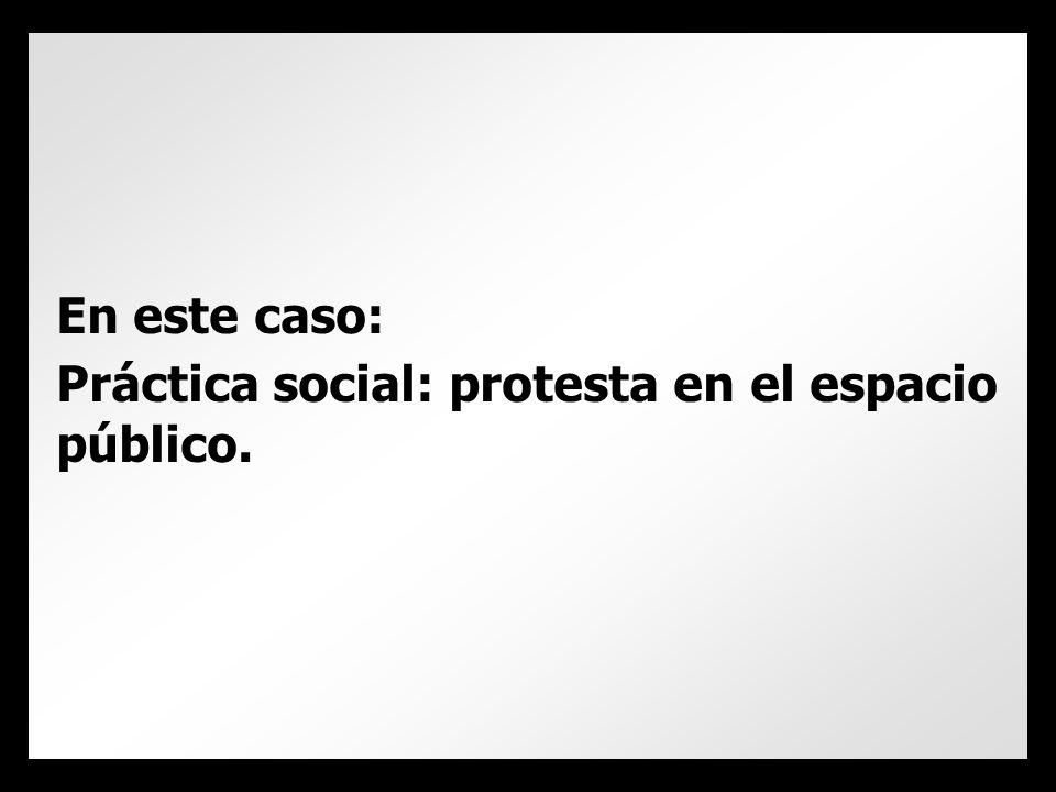 En este caso: Práctica social: protesta en el espacio público.