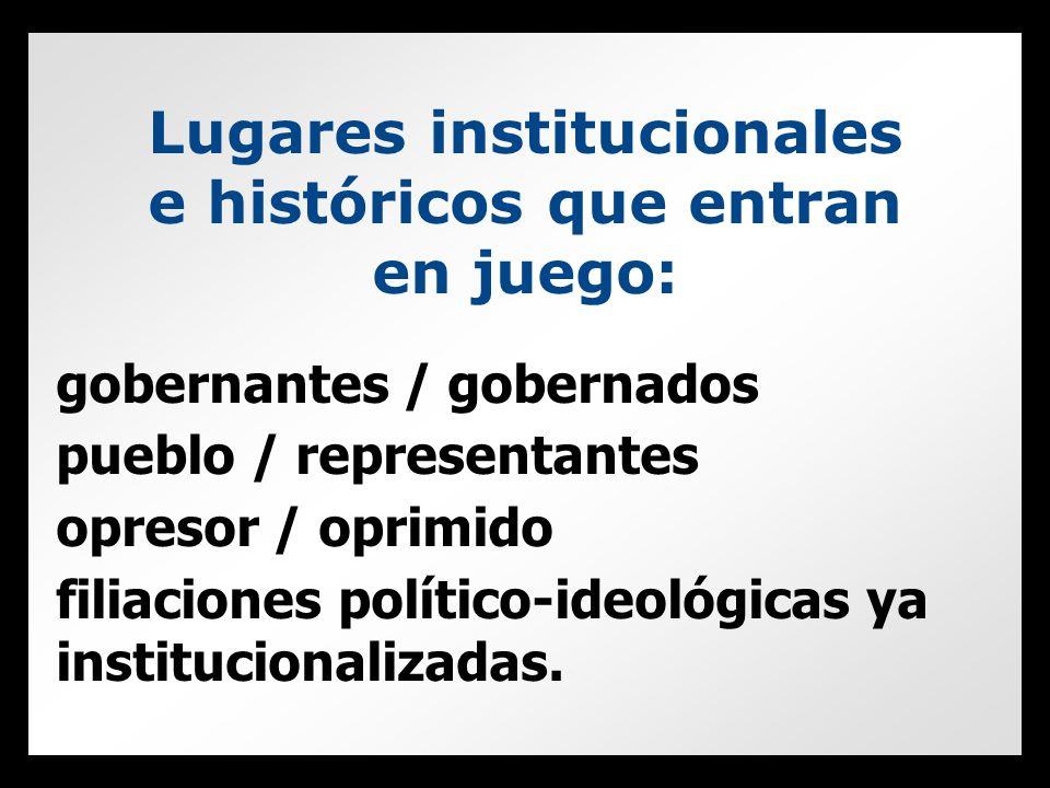 Lugares institucionales e históricos que entran en juego: gobernantes / gobernados pueblo / representantes opresor / oprimido filiaciones político-ideológicas ya institucionalizadas.