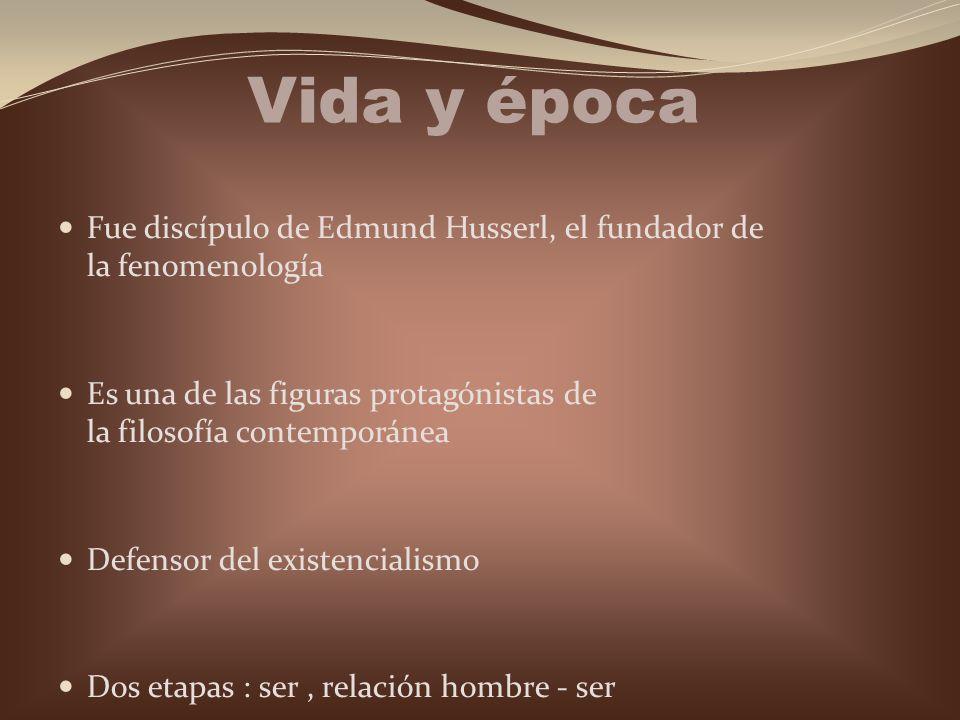 Vida y época Fue discípulo de Edmund Husserl, el fundador de la fenomenología Es una de las figuras protagónistas de la filosofía contemporánea Defensor del existencialismo Dos etapas : ser, relación hombre - ser