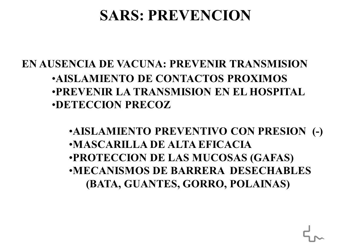 SARS: PREVENCION EN AUSENCIA DE VACUNA: PREVENIR TRANSMISION AISLAMIENTO DE CONTACTOS PROXIMOS PREVENIR LA TRANSMISION EN EL HOSPITAL DETECCION PRECOZ AISLAMIENTO PREVENTIVO CON PRESION (-) MASCARILLA DE ALTA EFICACIA PROTECCION DE LAS MUCOSAS (GAFAS) MECANISMOS DE BARRERA DESECHABLES (BATA, GUANTES, GORRO, POLAINAS)