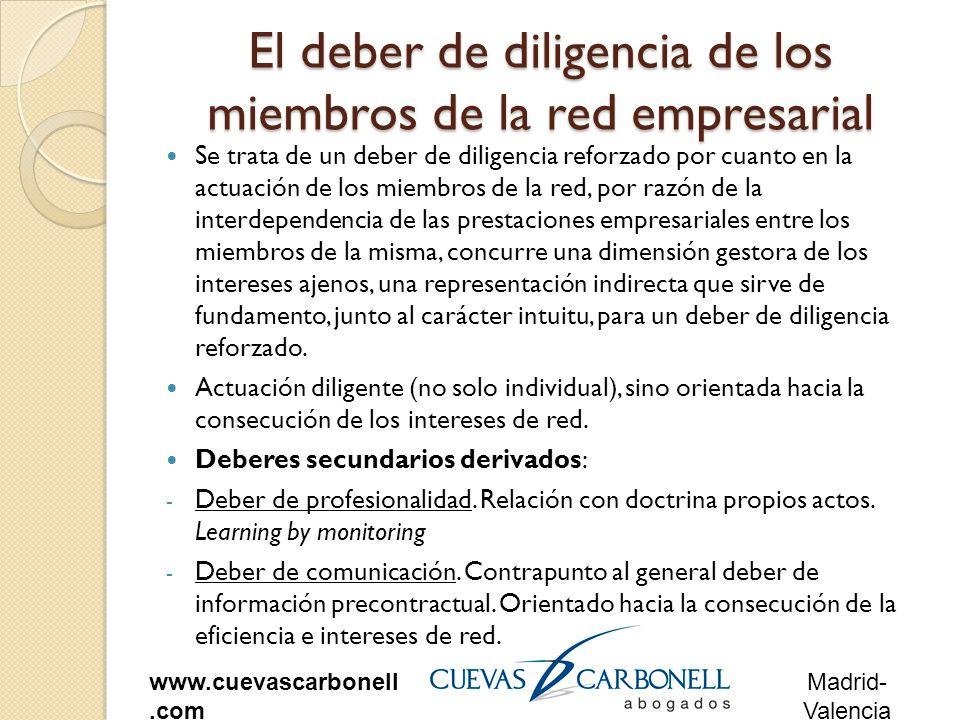 Madrid- Valencia www.cuevascarbonell.com El deber de diligencia de los miembros de la red empresarial Se trata de un deber de diligencia reforzado por cuanto en la actuación de los miembros de la red, por razón de la interdependencia de las prestaciones empresariales entre los miembros de la misma, concurre una dimensión gestora de los intereses ajenos, una representación indirecta que sirve de fundamento, junto al carácter intuitu, para un deber de diligencia reforzado.