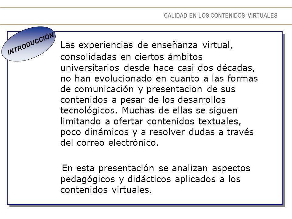 CALIDAD EN LOS CONTENIDOS VIRTUALES INTRODUCCIÓN Las experiencias de enseñanza virtual, consolidadas en ciertos ámbitos universitarios desde hace casi dos décadas, no han evolucionado en cuanto a las formas de comunicación y presentacion de sus contenidos a pesar de los desarrollos tecnológicos.