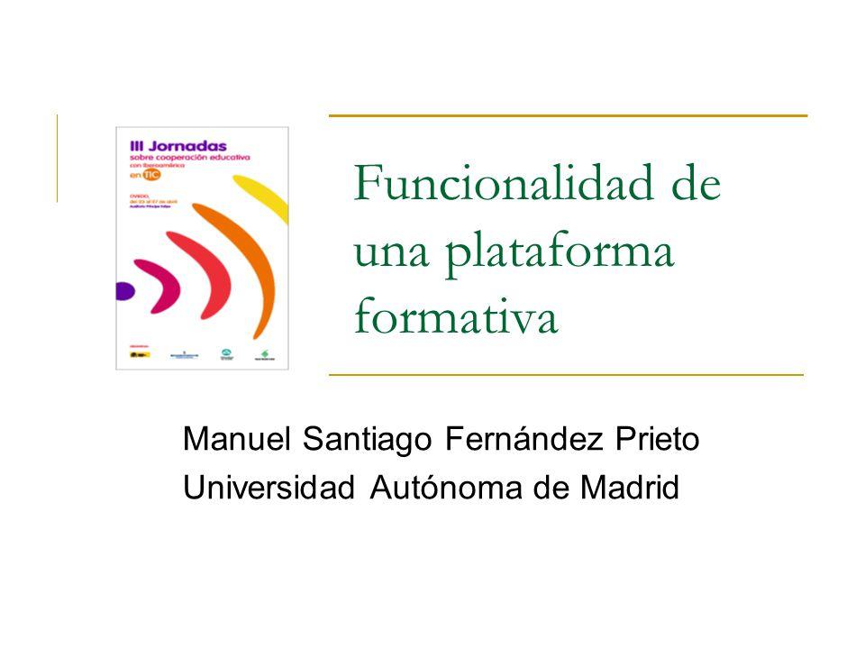 Funcionalidad de una plataforma formativa Manuel Santiago Fernández Prieto Universidad Autónoma de Madrid