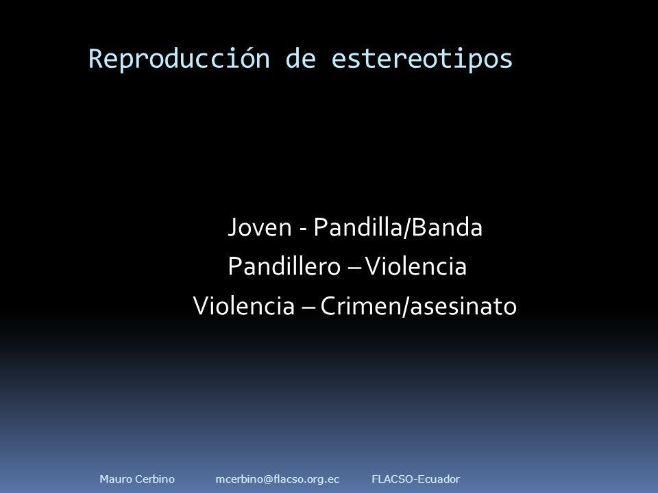 Reproducción de estereotipos Joven - Pandilla/Banda Pandillero – Violencia Violencia – Crimen/asesinato Mauro Cerbino mcerbino@flacso.org.ec FLACSO-Ecuador
