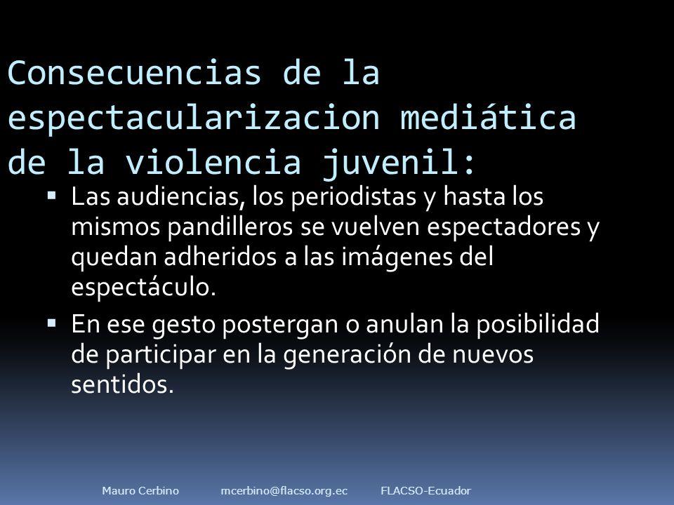 Consecuencias de la espectacularizacion mediática de la violencia juvenil:  Las audiencias, los periodistas y hasta los mismos pandilleros se vuelven espectadores y quedan adheridos a las imágenes del espectáculo.
