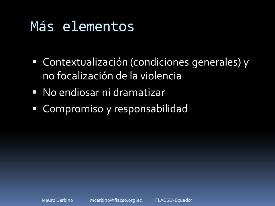 Más elementos  Contextualización (condiciones generales) y no focalización de la violencia  No endiosar ni dramatizar  Compromiso y responsabilidad Mauro Cerbino mcerbino@flacso.org.ec FLACSO-Ecuador