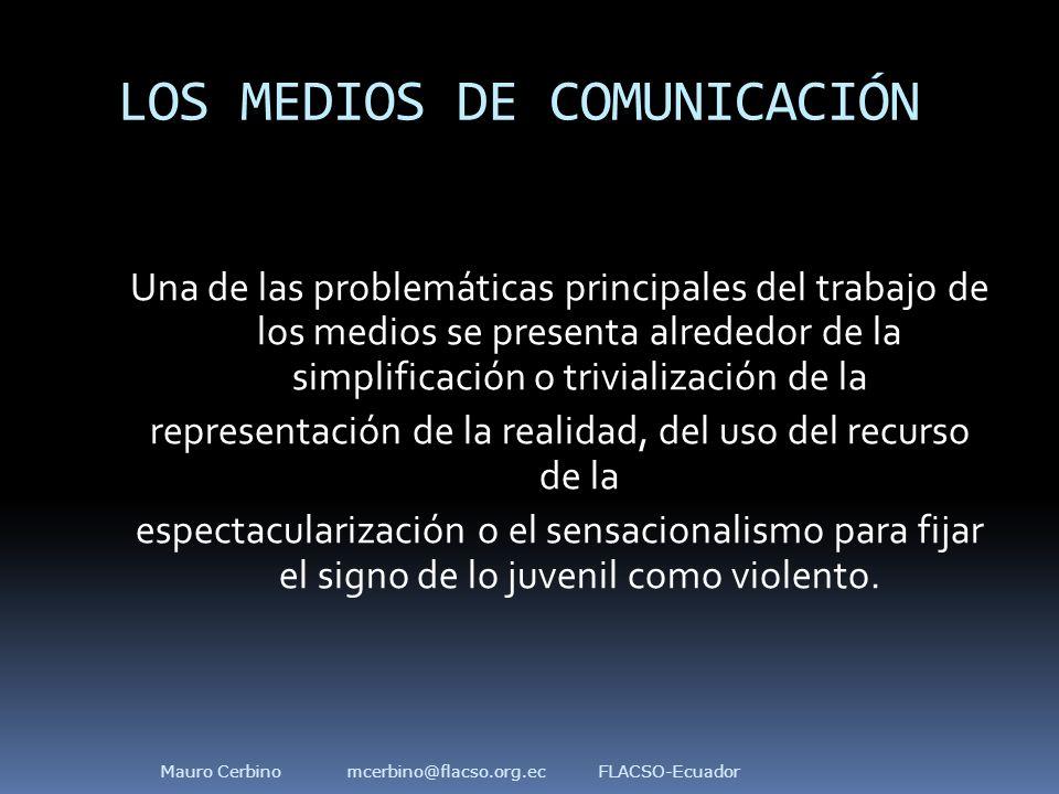 LOS MEDIOS DE COMUNICACIÓN Una de las problemáticas principales del trabajo de los medios se presenta alrededor de la simplificación o trivialización de la representación de la realidad, del uso del recurso de la espectacularización o el sensacionalismo para fijar el signo de lo juvenil como violento.