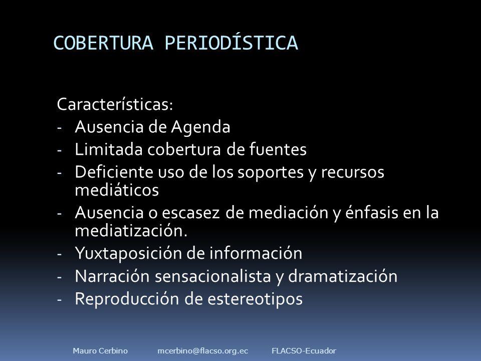 COBERTURA PERIODÍSTICA Características: - Ausencia de Agenda - Limitada cobertura de fuentes - Deficiente uso de los soportes y recursos mediáticos - Ausencia o escasez de mediación y énfasis en la mediatización.