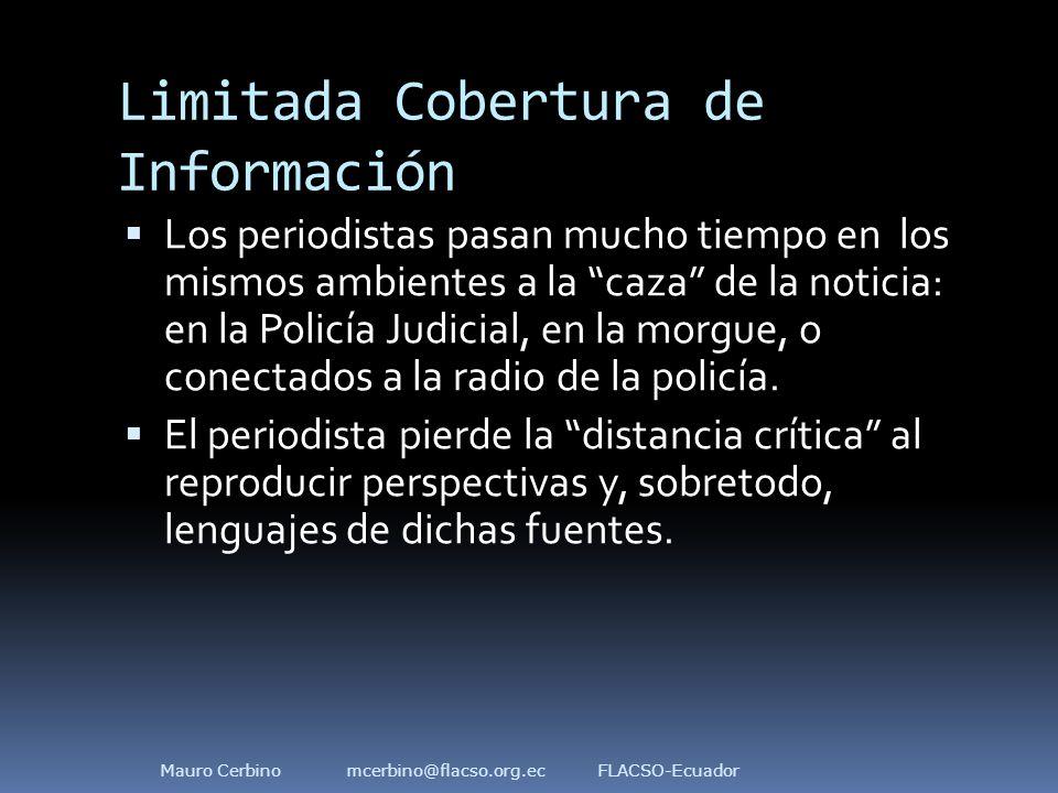 Limitada Cobertura de Información  Los periodistas pasan mucho tiempo en los mismos ambientes a la caza de la noticia: en la Policía Judicial, en la morgue, o conectados a la radio de la policía.