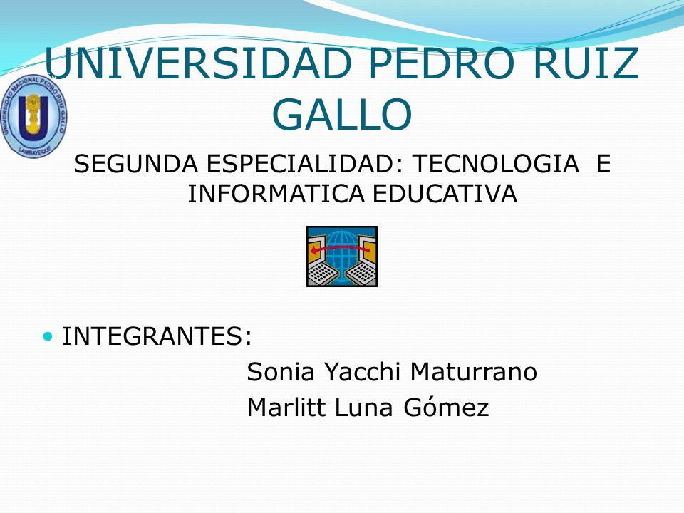 UNIVERSIDAD PEDRO RUIZ GALLO SEGUNDA ESPECIALIDAD: TECNOLOGIA E INFORMATICA EDUCATIVA INTEGRANTES: Sonia Yacchi Maturrano Marlitt Luna Gómez