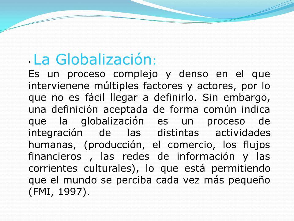 La Globalización : Es un proceso complejo y denso en el que intervienene múltiples factores y actores, por lo que no es fácil llegar a definirlo.