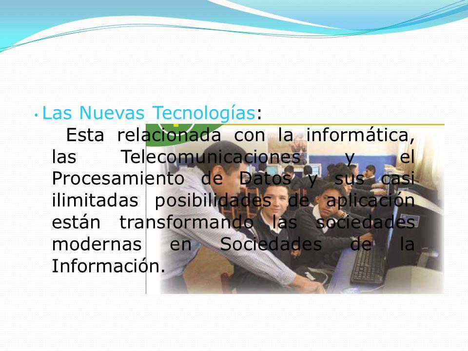Las Nuevas Tecnologías: Esta relacionada con la informática, las Telecomunicaciones y el Procesamiento de Datos y sus casi ilimitadas posibilidades de aplicación están transformando las sociedades modernas en Sociedades de la Información.