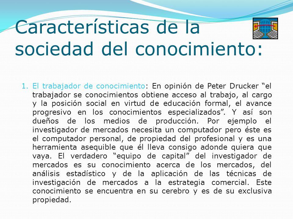 Características de la sociedad del conocimiento: 1.El trabajador de conocimiento: En opinión de Peter Drucker el trabajador se conocimientos obtiene acceso al trabajo, al cargo y la posición social en virtud de educación formal, el avance progresivo en los conocimientos especializados .
