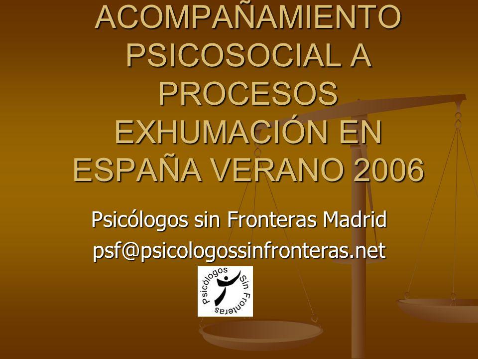 ACOMPAÑAMIENTO PSICOSOCIAL A PROCESOS EXHUMACIÓN EN ESPAÑA VERANO 2006 Psicólogos sin Fronteras Madrid psf@psicologossinfronteras.net