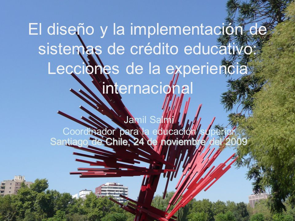 El diseño y la implementación de sistemas de crédito educativo: Lecciones de la experiencia internacional Jamil Salmi Coordinador para la educación superior Santiago de Chile, 24 de noviembre del 2009
