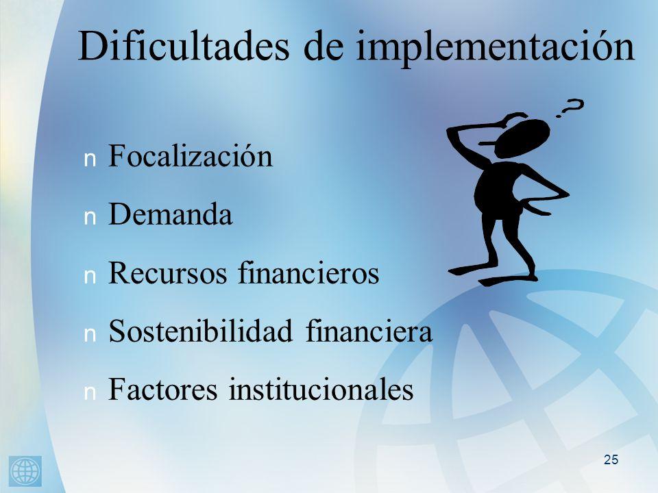 25 Dificultades de implementación n Focalización n Demanda n Recursos financieros n Sostenibilidad financiera n Factores institucionales