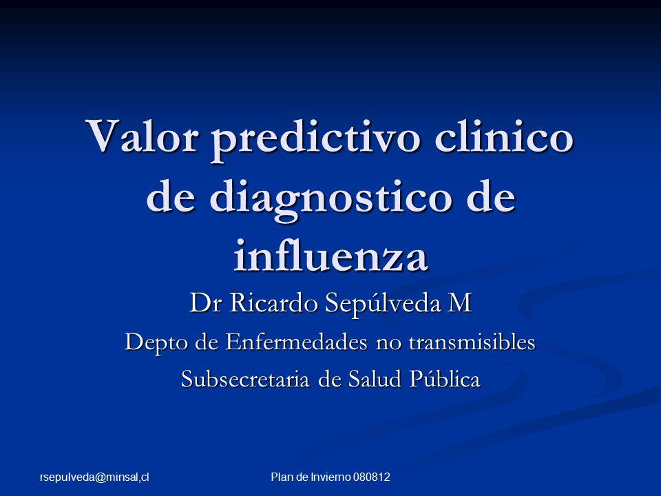 rsepulveda@minsal,cl Plan de Invierno 080812 Valor predictivo clinico de diagnostico de influenza Dr Ricardo Sepúlveda M Depto de Enfermedades no transmisibles Subsecretaria de Salud Pública