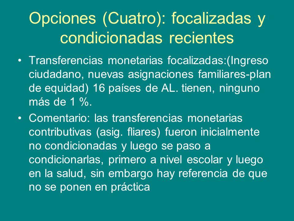 Opciones (Cuatro): focalizadas y condicionadas recientes Transferencias monetarias focalizadas:(Ingreso ciudadano, nuevas asignaciones familiares-plan de equidad) 16 países de AL.