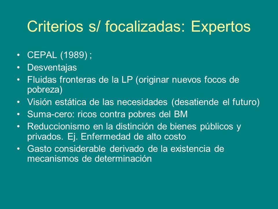 Criterios s/ focalizadas: Expertos CEPAL (1989) ; Desventajas Fluidas fronteras de la LP (originar nuevos focos de pobreza) Visión estática de las necesidades (desatiende el futuro) Suma-cero: ricos contra pobres del BM Reduccionismo en la distinción de bienes públicos y privados.