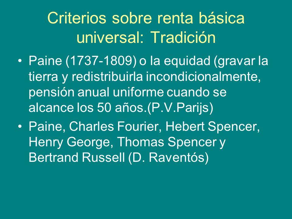 Criterios sobre renta básica universal: Tradición Paine (1737-1809) o la equidad (gravar la tierra y redistribuirla incondicionalmente, pensión anual uniforme cuando se alcance los 50 años.(P.V.Parijs) Paine, Charles Fourier, Hebert Spencer, Henry George, Thomas Spencer y Bertrand Russell (D.