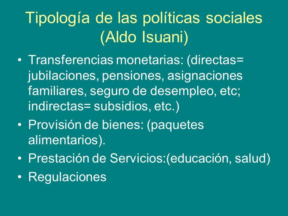 Tipología de las políticas sociales (Aldo Isuani) Transferencias monetarias: (directas= jubilaciones, pensiones, asignaciones familiares, seguro de desempleo, etc; indirectas= subsidios, etc.) Provisión de bienes: (paquetes alimentarios).