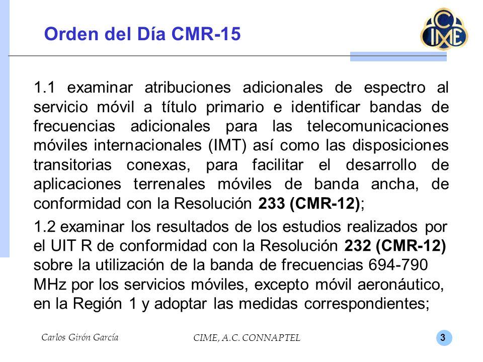 3 Orden del Día CMR-15 1.1 examinar atribuciones adicionales de espectro al servicio móvil a título primario e identificar bandas de frecuencias adicionales para las telecomunicaciones móviles internacionales (IMT) así como las disposiciones transitorias conexas, para facilitar el desarrollo de aplicaciones terrenales móviles de banda ancha, de conformidad con la Resolución 233 (CMR-12); 1.2 examinar los resultados de los estudios realizados por el UIT R de conformidad con la Resolución 232 (CMR-12) sobre la utilización de la banda de frecuencias 694-790 MHz por los servicios móviles, excepto móvil aeronáutico, en la Región 1 y adoptar las medidas correspondientes; Carlos Girón García CIME, A.C.