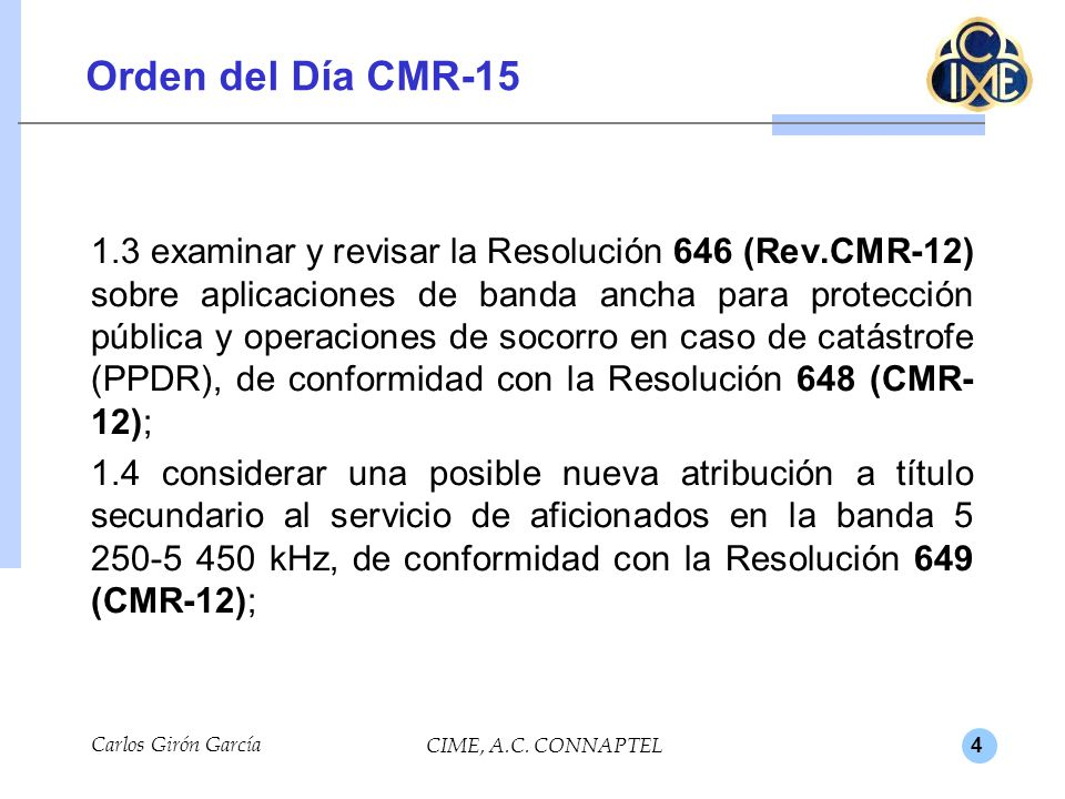 4 Orden del Día CMR-15 1.3 examinar y revisar la Resolución 646 (Rev.CMR-12) sobre aplicaciones de banda ancha para protección pública y operaciones de socorro en caso de catástrofe (PPDR), de conformidad con la Resolución 648 (CMR- 12); 1.4 considerar una posible nueva atribución a título secundario al servicio de aficionados en la banda 5 250-5 450 kHz, de conformidad con la Resolución 649 (CMR-12); Carlos Girón García CIME, A.C.