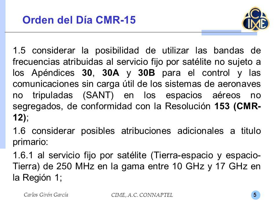 5 Orden del Día CMR-15 1.5 considerar la posibilidad de utilizar las bandas de frecuencias atribuidas al servicio fijo por satélite no sujeto a los Apéndices 30, 30A y 30B para el control y las comunicaciones sin carga útil de los sistemas de aeronaves no tripuladas (SANT) en los espacios aéreos no segregados, de conformidad con la Resolución 153 (CMR- 12); 1.6 considerar posibles atribuciones adicionales a titulo primario: 1.6.1 al servicio fijo por satélite (Tierra-espacio y espacio- Tierra) de 250 MHz en la gama entre 10 GHz y 17 GHz en la Región 1; Carlos Girón García CIME, A.C.