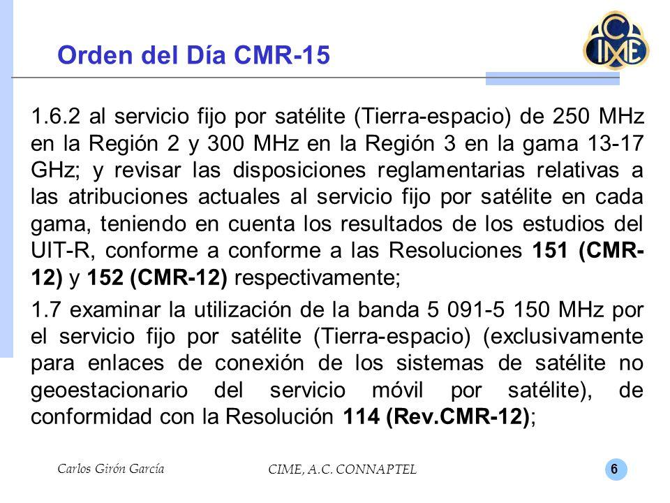 6 Orden del Día CMR-15 1.6.2 al servicio fijo por satélite (Tierra-espacio) de 250 MHz en la Región 2 y 300 MHz en la Región 3 en la gama 13-17 GHz; y revisar las disposiciones reglamentarias relativas a las atribuciones actuales al servicio fijo por satélite en cada gama, teniendo en cuenta los resultados de los estudios del UIT-R, conforme a conforme a las Resoluciones 151 (CMR- 12) y 152 (CMR-12) respectivamente; 1.7 examinar la utilización de la banda 5 091-5 150 MHz por el servicio fijo por satélite (Tierra-espacio) (exclusivamente para enlaces de conexión de los sistemas de satélite no geoestacionario del servicio móvil por satélite), de conformidad con la Resolución 114 (Rev.CMR-12); Carlos Girón García CIME, A.C.