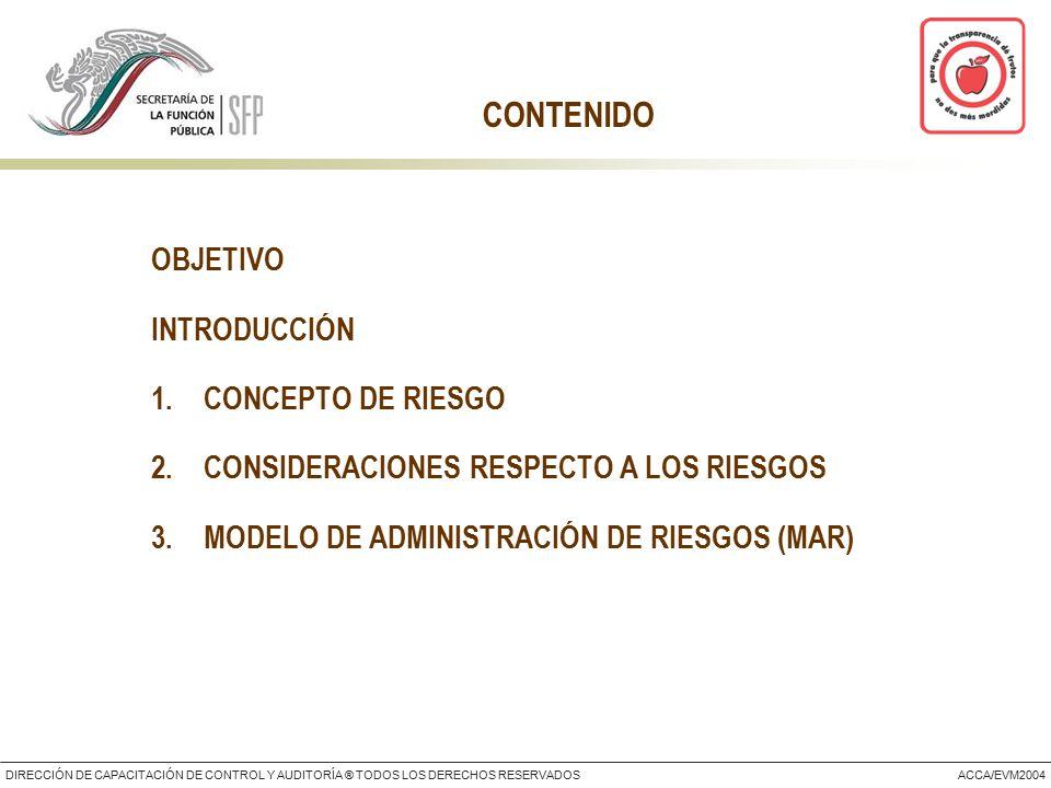 DIRECCIÓN DE CAPACITACIÓN DE CONTROL Y AUDITORÍA ® TODOS LOS DERECHOS RESERVADOSACCA/EVM2004 CONTENIDO OBJETIVO INTRODUCCIÓN 1.CONCEPTO DE RIESGO 2.CONSIDERACIONES RESPECTO A LOS RIESGOS 3.MODELO DE ADMINISTRACIÓN DE RIESGOS (MAR)
